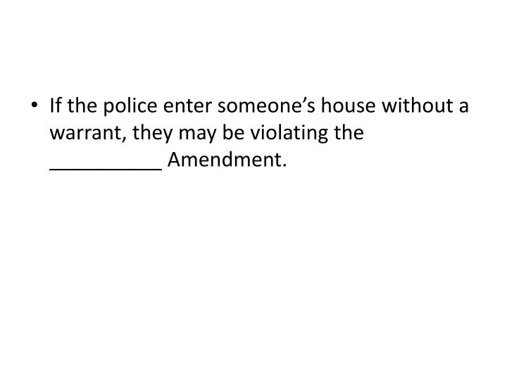 If the police enter someone's house without a warrant, they may be violating the __________ Amendment.
