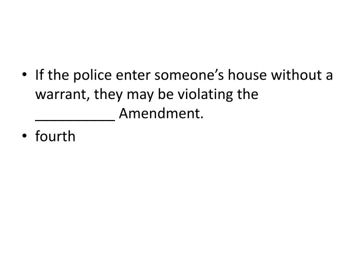 If the police enter someone's house without a warrant, they may be violating the __________ Amendment