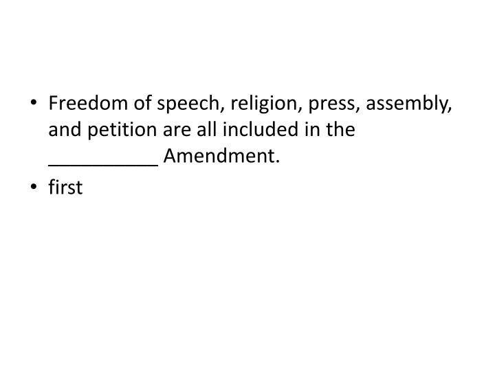 Freedom of speech, religion, press, assembly, and petition are all included in the __________