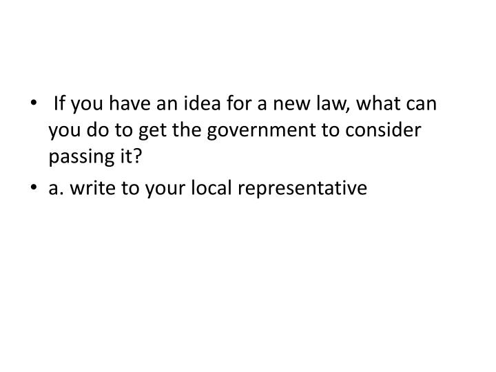 If you have an idea for a new law, what can you do to get the government to consider passing it?