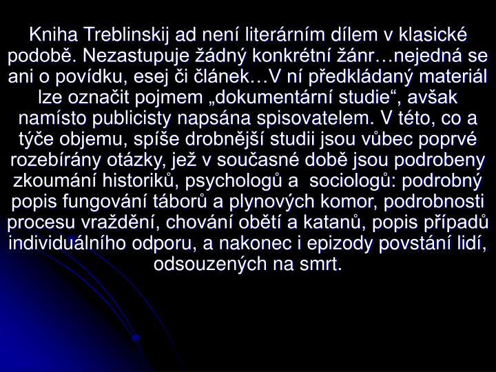 Kniha Treblinskij ad nen literrnm dlem v klasick podob. Nezastupuje dn konkrtn nrnejedn se ani o povdku, esej i lnekV n pedkldan materil lze oznait pojmem dokumentrn studie, avak namsto publicisty napsna spisovatelem. V tto, co a te objemu, spe drobnj studii jsou vbec poprv rozebrny otzky, je v souasn dob jsou podrobeny zkoumn historik, psycholog a  sociolog: podrobn popis fungovn tbor a plynovch komor, podrobnosti procesu vradn, chovn obt a katan, popis ppad individulnho odporu, a nakonec i epizody povstn lid, odsouzench na smrt.
