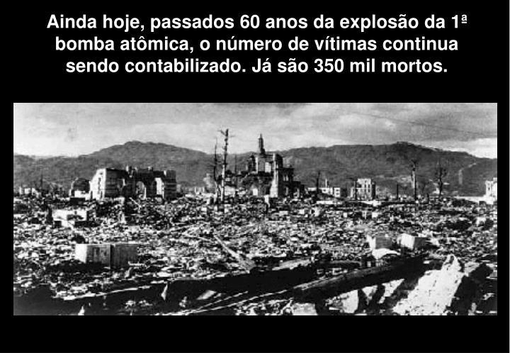 Ainda hoje, passados 60 anos da explosão da 1ª bomba atômica, o número de vítimas continua sendo contabilizado. Já são 350 mil mortos.