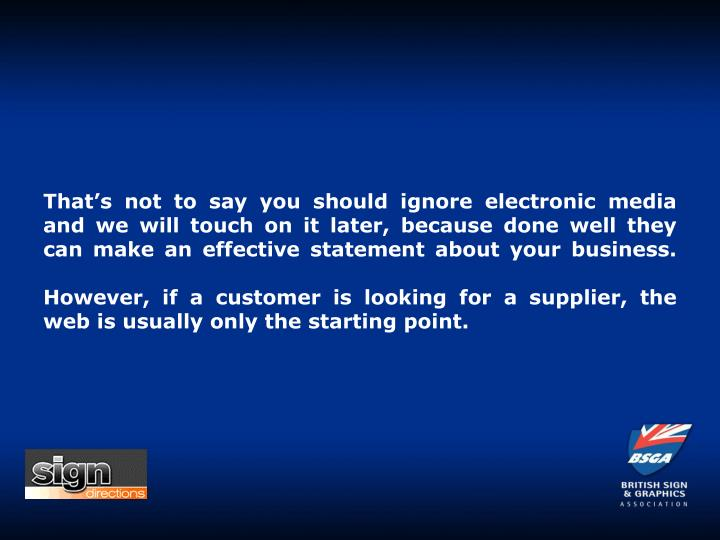 That's not to say you should ignore electronic media and we will touch on it later, because done well they can make an effective statement about your business.