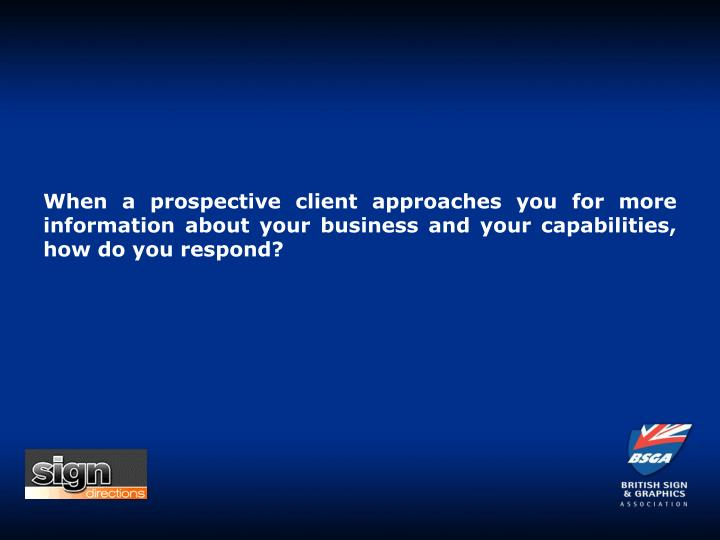 When a prospective client approaches you for more information about your business and your capabilities, how do you respond?