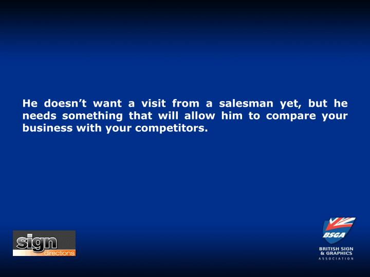 He doesn't want a visit from a salesman yet, but he needs something that will allow him to compare your business with your competitors.