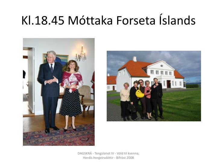 Kl.18.45 Móttaka Forseta Íslands