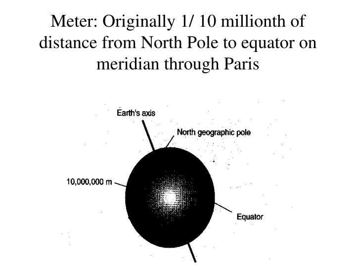 Meter: Originally 1/ 10 millionth of distance from North Pole to equator on meridian through Paris