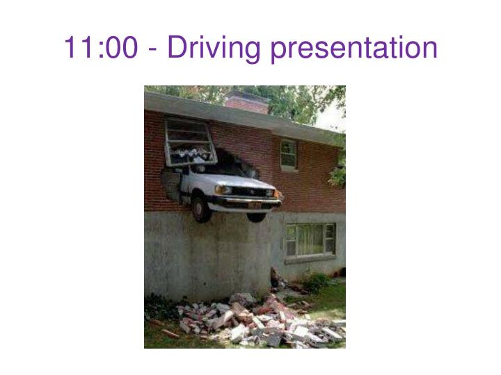11:00 - Driving presentation