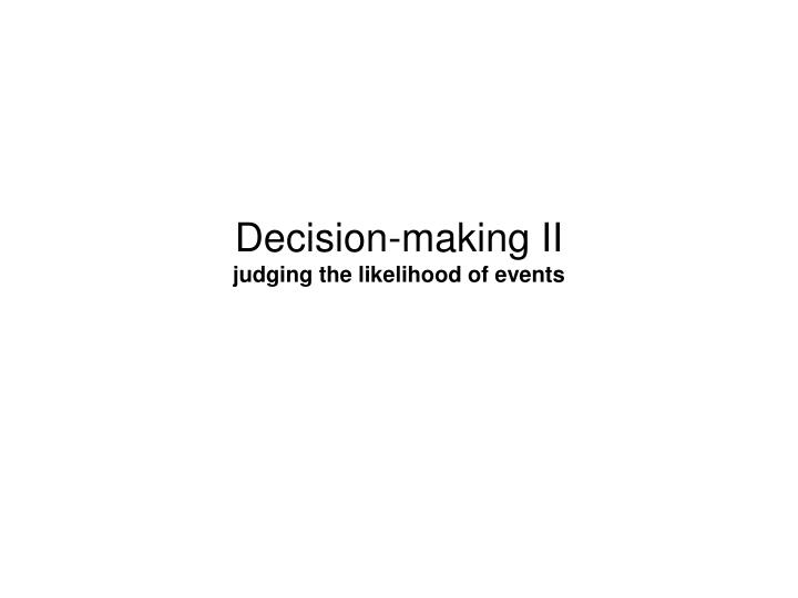 Decision making ii judging the likelihood of events