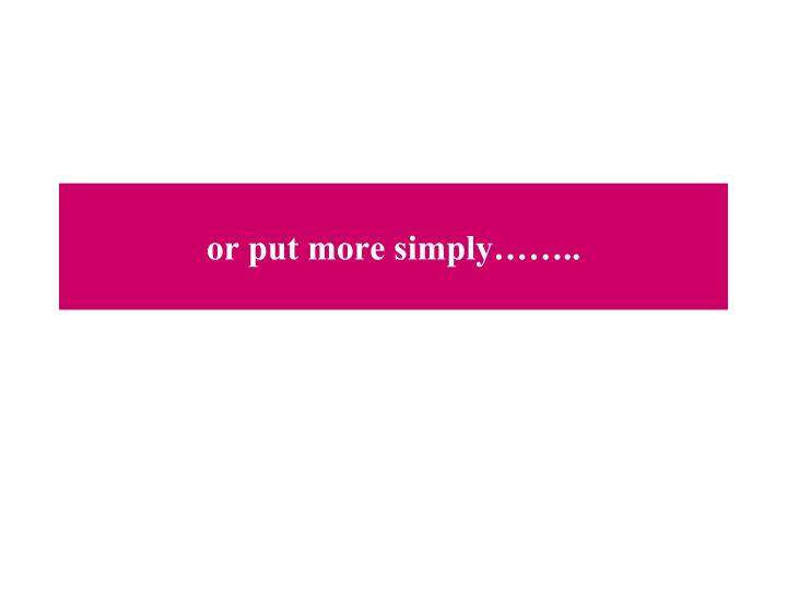 or put more simply……..