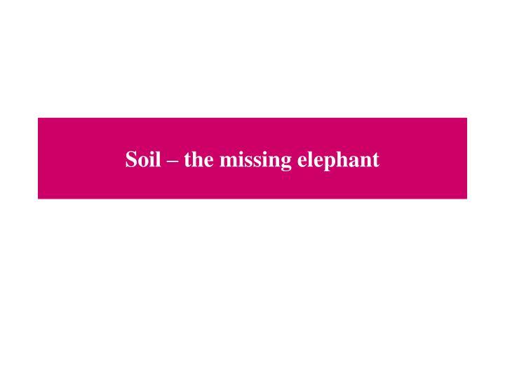 Soil – the missing elephant