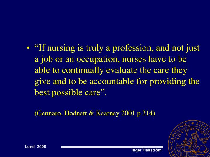 """If nursing is truly a profession, and not just a job or an occupation, nurses have to be able to continually evaluate the care they give and to be accountable for providing the best possible care""."