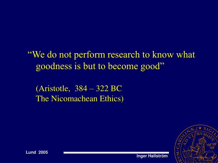 """We do not perform research to know what goodness is but to become good"""