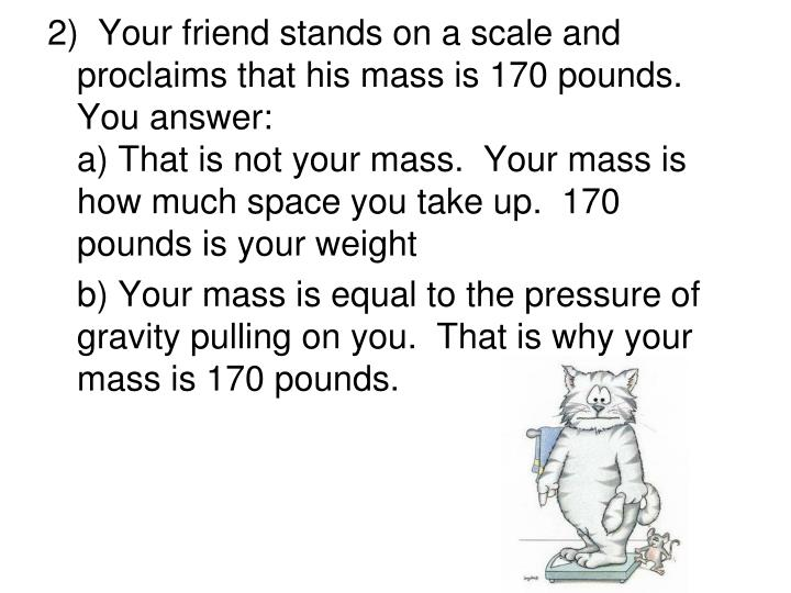 2)  Your friend stands on a scale and proclaims that his mass is 170 pounds.  You answer: