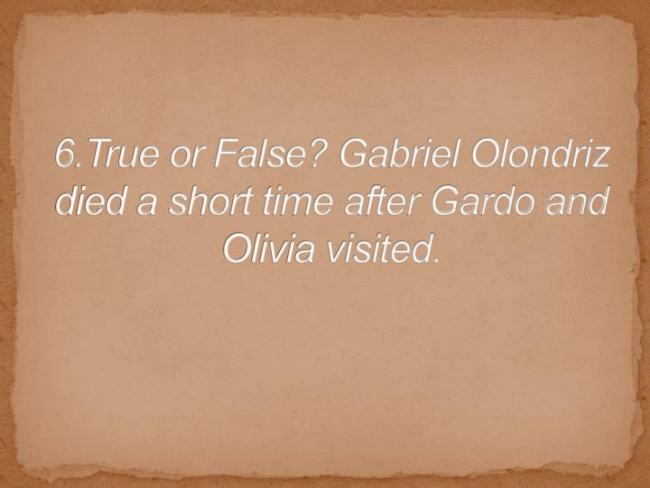 6.True or False? Gabriel Olondriz died a short time after Gardo and Olivia visited.
