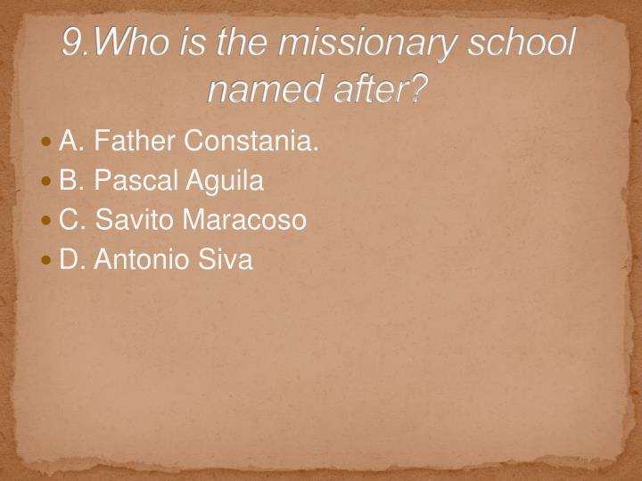 9.Who is the missionary school named after?