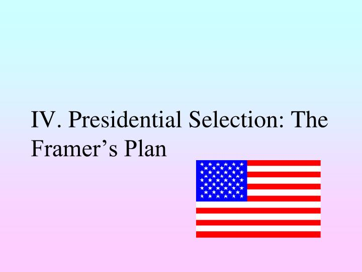 IV. Presidential Selection: The Framer's Plan