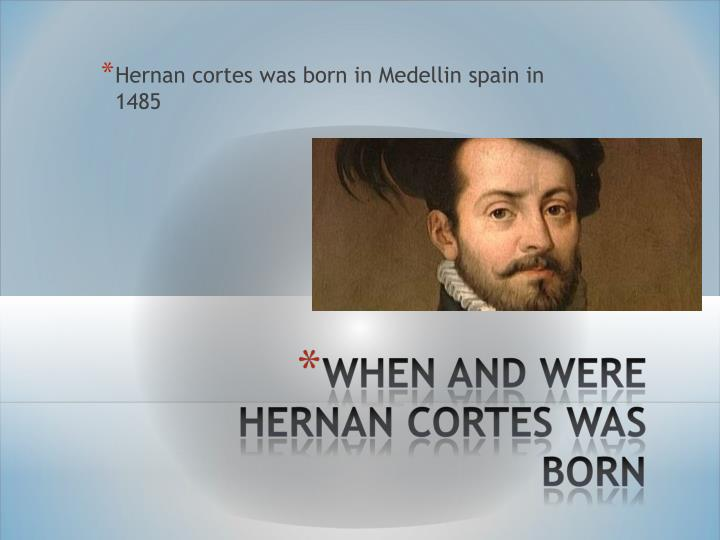 Hernan cortes was born in Medellin spain in 1485