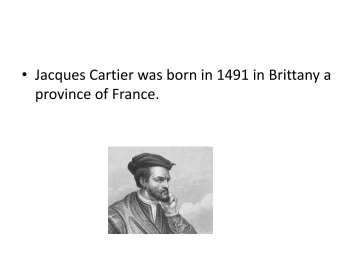 Jacques Cartier was born in 1491 in Brittany a province of France.