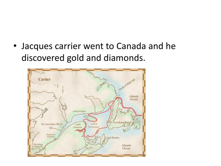 Jacques carrier went to Canada and he discovered gold and diamonds.