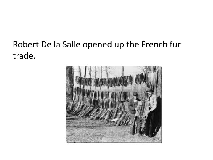 Robert De la Salle opened up the French fur trade.
