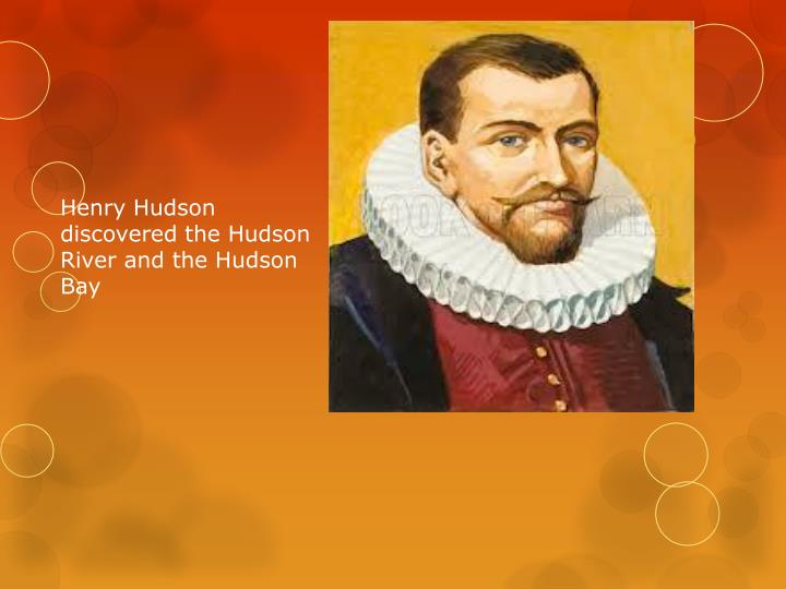 Henry Hudson discovered the Hudson River and the Hudson Bay