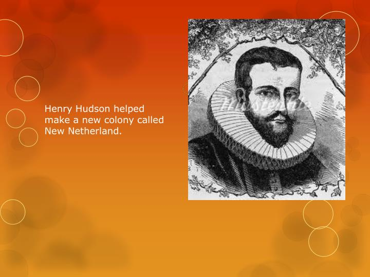 Henry Hudson helped make a new colony called New Netherland.