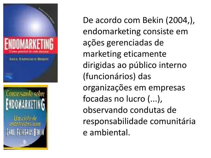 De acordo com Bekin (2004,), endomarketing consiste em aes gerenciadas de marketing eticamente dirigidas ao pblico interno (funcionrios) das organizaes em empresas focadas no lucro (...), observando condutas de responsabilidade comunitria e ambiental.
