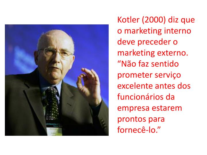 Kotler (2000) diz que o marketing interno deve preceder o marketing externo. No faz sentido prometer servio excelente antes dos funcionrios da empresa estarem prontos para fornec-lo.