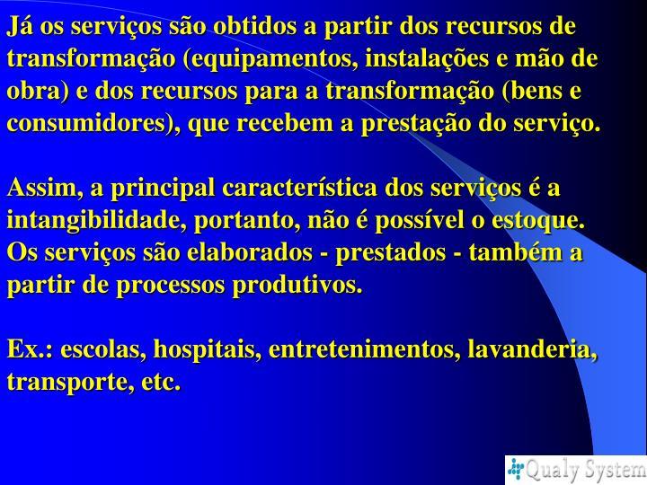 Já os serviços são obtidos a partir dos recursos de transformação (equipamentos, instalações e mão de obra) e dos recursos para a transformação (bens e consumidores), que recebem a prestação do serviço.