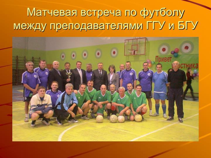 Матчевая встреча по футболу между преподавателями ГГУ и БГУ