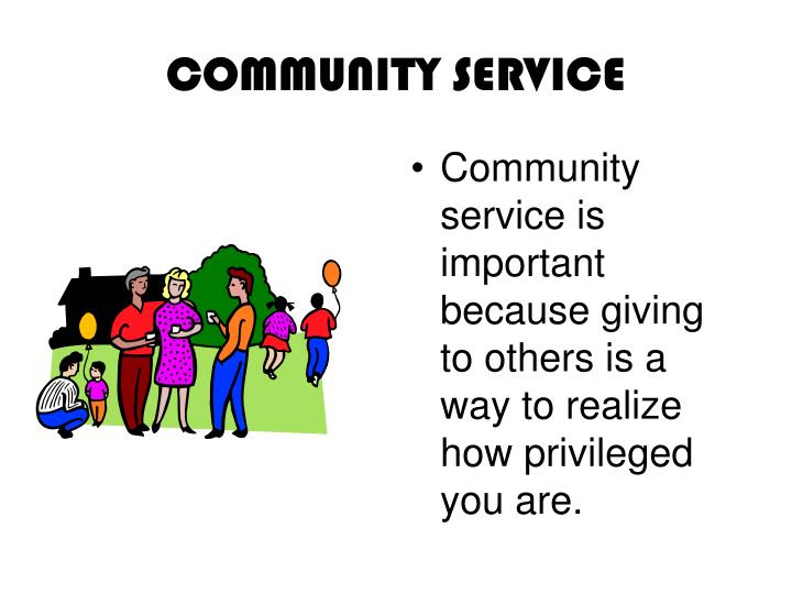 Community service is important because giving to others is a way to realize how privileged you are.