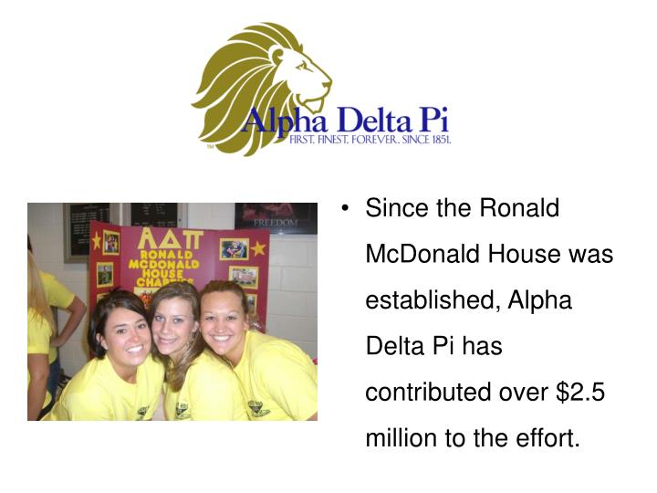 Since the Ronald McDonald House was established, Alpha Delta Pi has contributed over $2.5 million to the effort.