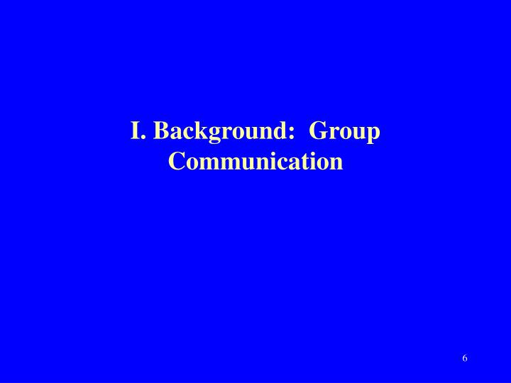 I. Background:  Group Communication