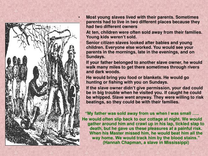 Most young slaves lived with their parents. Sometimes parents had to live in two different places because they had two different owners