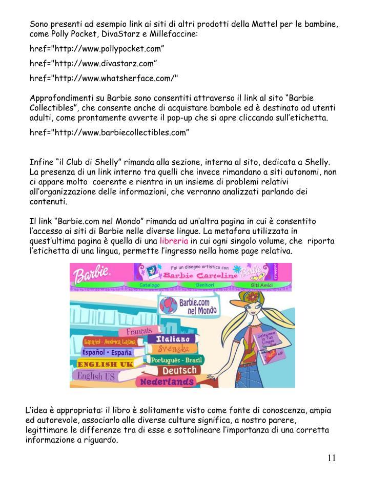 Sono presenti ad esempio link ai siti di altri prodotti della Mattel per le bambine, come Polly Pocket, DivaStarz e Millefaccine: