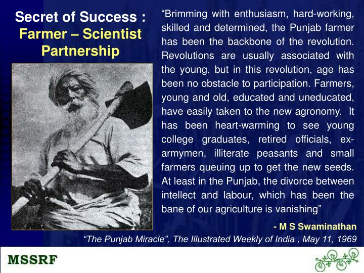 """Brimming with enthusiasm, hard-working, skilled and determined, the Punjab farmer has been the backbone of the revolution. Revolutions are usually associated with the young, but in this revolution, age has been no obstacle to participation. Farmers, young and old, educated and uneducated, have easily taken to the new agronomy.  It has been heart-warming to see young college graduates, retired officials, ex-armymen, illiterate peasants and small farmers queuing up to get the new seeds.  At least in the Punjab, the divorce between intellect and labour, which has been the bane of our agriculture is vanishing"""
