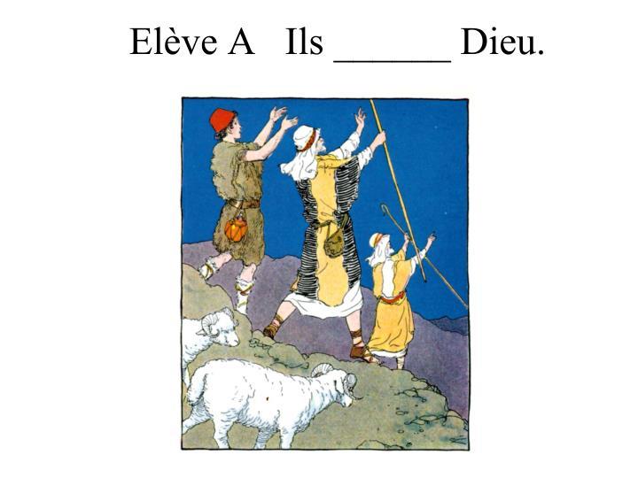 Elève A   Ils ______ Dieu.