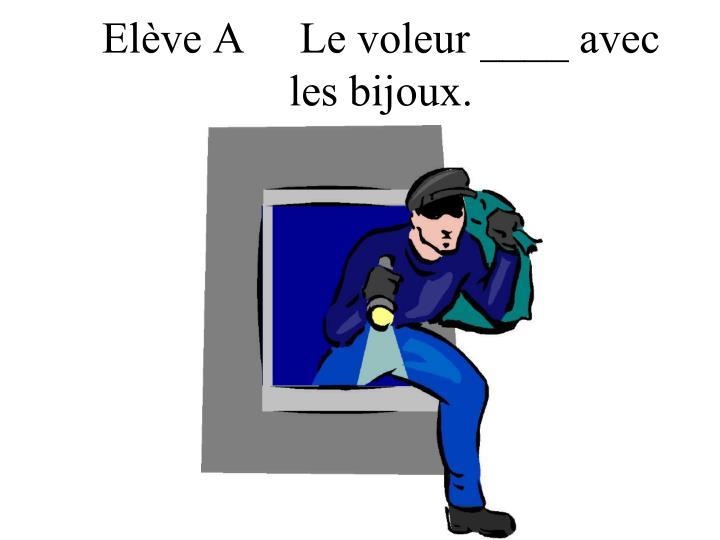 Elève A     Le voleur ____ avec
