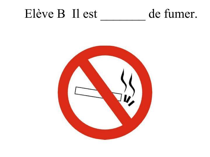 Elève B  Il est _______ de fumer.