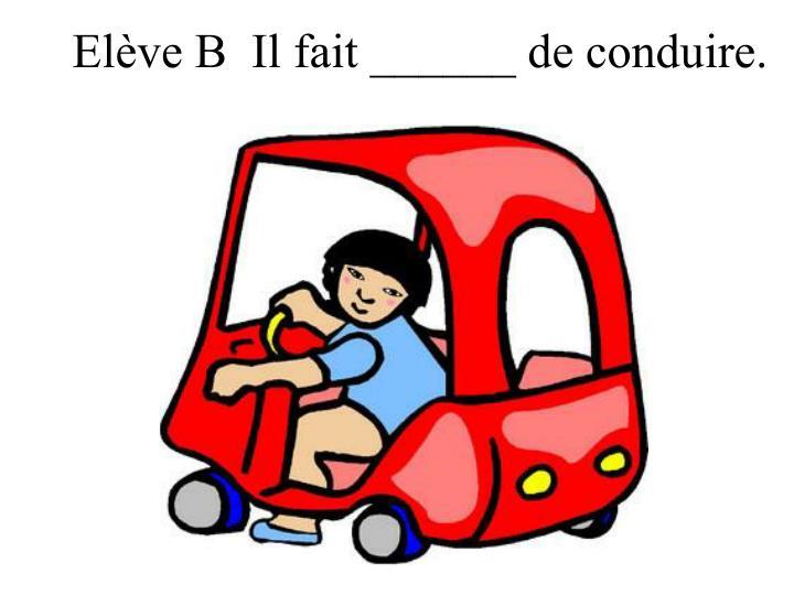 Elève B  Il fait ______ de conduire.