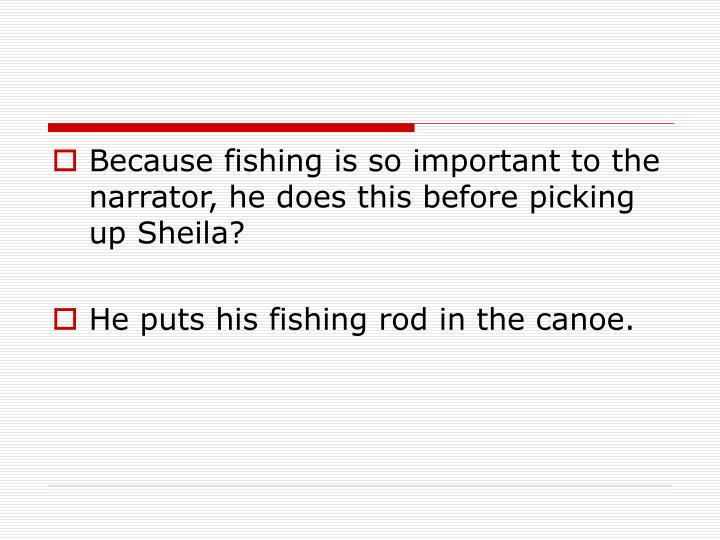 Because fishing is so important to the narrator, he does this before picking up Sheila?