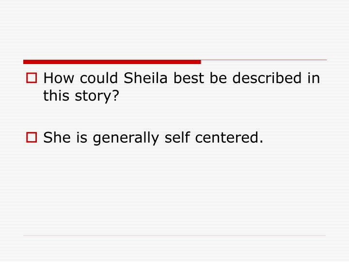 How could Sheila best be described in this story?