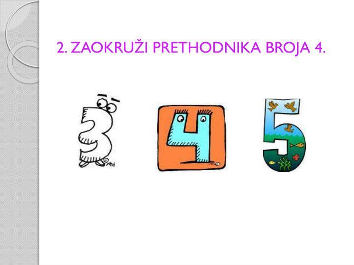 2. ZAOKRUŽI PRETHODNIKA BROJA 4.