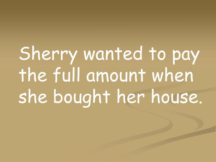 Sherry wanted to pay the full amount when she bought her house.