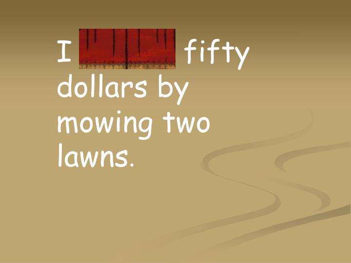 I earned fifty dollars by mowing two lawns