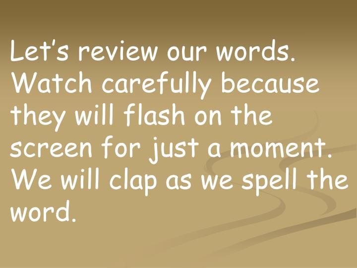 Let's review our words.  Watch carefully because they will flash on the screen for just a moment. We will clap as we spell the word.