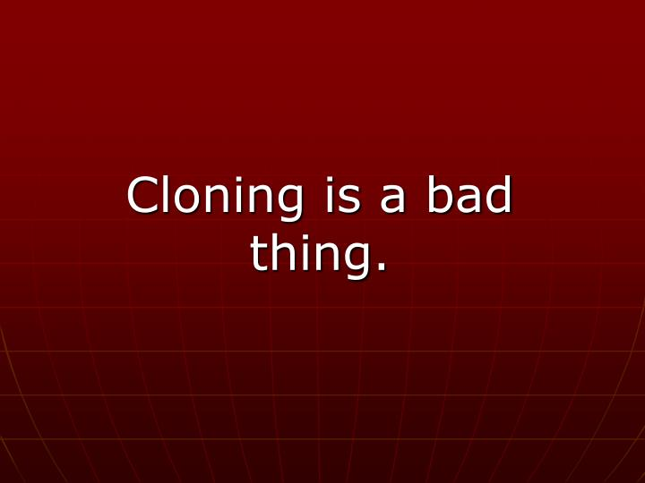 Cloning is a bad thing.