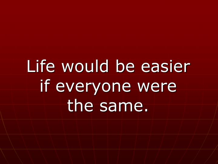Life would be easier if everyone were the same.
