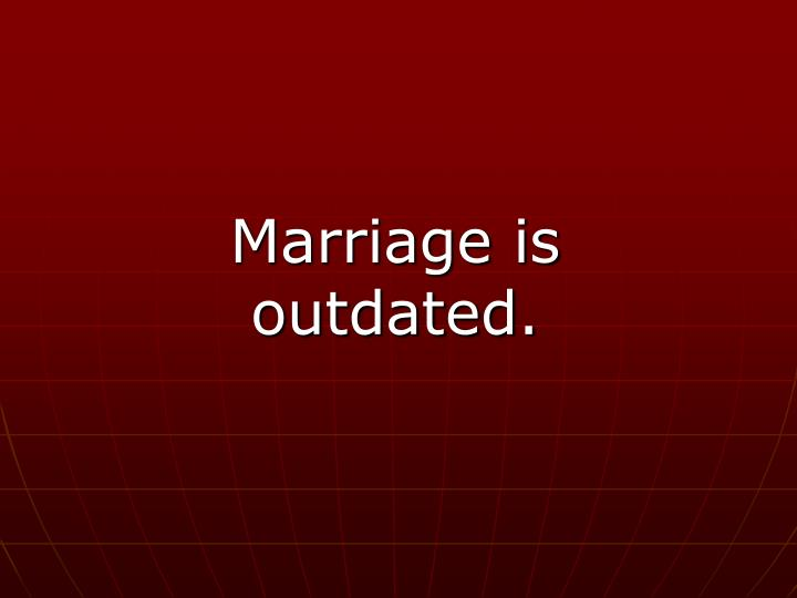 Marriage is outdated.